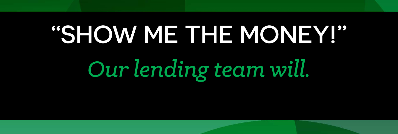Banner image. Show me the money! Our lending team will.